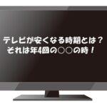 テレビが安い時期は年4回!今すぐ安く買う方法&おすすめの安いテレビ4選も!