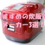 炊飯器のおすすめメーカー3選!具体的な商品&おすすめできないメーカーも!